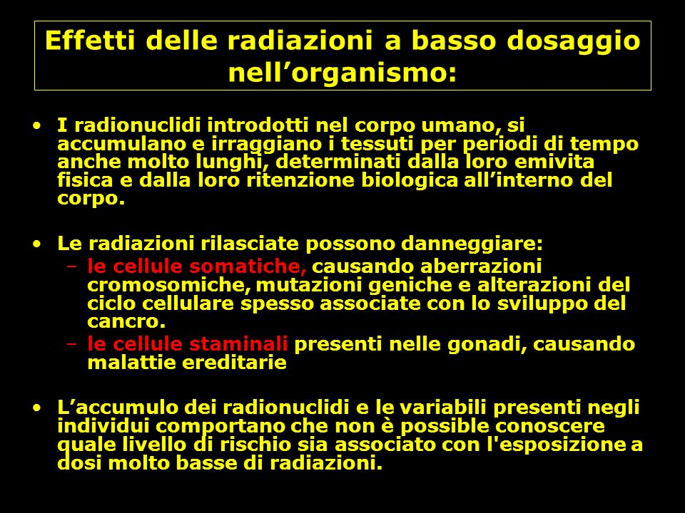 Effetti delle radiazioni a basso dosaggio nellorganismo: I radionuclidi introdotti nel corpo umano, si accumulano e irraggiano i tessuti per periodi d