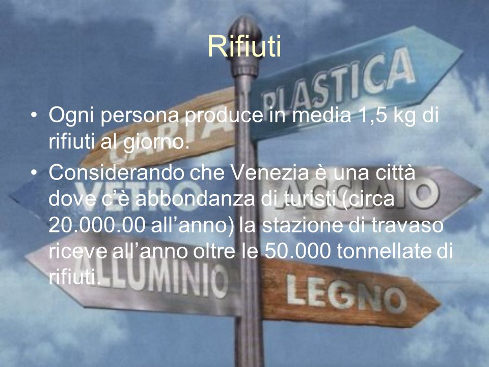 Rifiuti Ogni persona produce in media 1,5 kg di rifiuti al giorno. Considerando che Venezia è una città dove cè abbondanza di turisti (circa 20.000.00