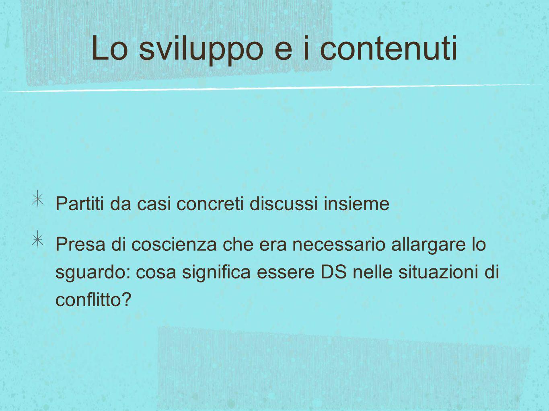 Lo sviluppo e i contenuti Partiti da casi concreti discussi insieme Presa di coscienza che era necessario allargare lo sguardo: cosa significa essere DS nelle situazioni di conflitto?