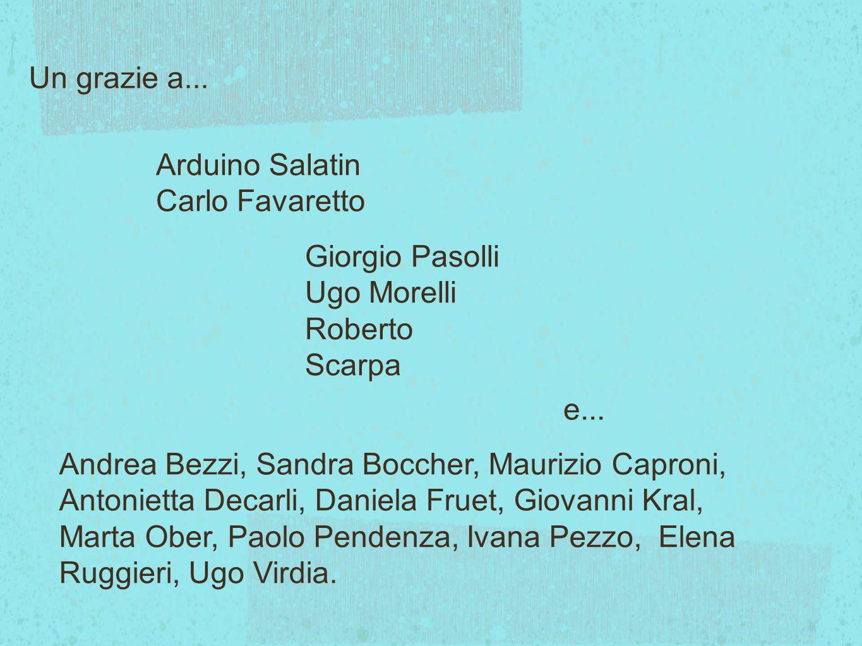 Un grazie a... Arduino Salatin Carlo Favaretto Giorgio Pasolli Ugo Morelli Roberto Scarpa Andrea Bezzi, Sandra Boccher, Maurizio Caproni, Antonietta D