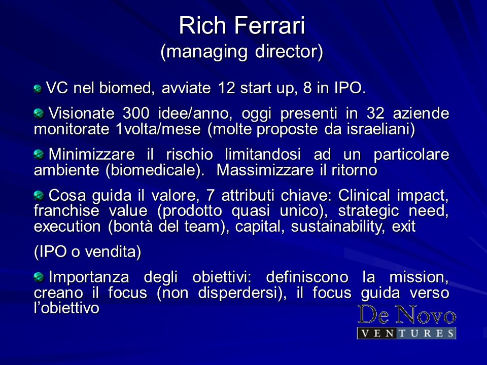 Rich Ferrari (managing director) VC nel biomed, avviate 12 start up, 8 in IPO. VC nel biomed, avviate 12 start up, 8 in IPO. Visionate 300 idee/anno,