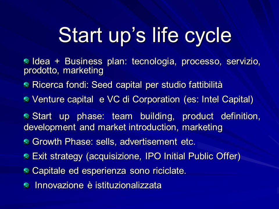 Idea + Business plan: tecnologia, processo, servizio, prodotto, marketing Idea + Business plan: tecnologia, processo, servizio, prodotto, marketing Ricerca fondi: Seed capital per studio fattibilità Ricerca fondi: Seed capital per studio fattibilità Venture capital e VC di Corporation (es: Intel Capital) Venture capital e VC di Corporation (es: Intel Capital) Start up phase: team building, product definition, development and market introduction, marketing Start up phase: team building, product definition, development and market introduction, marketing Growth Phase: sells, advertisement etc.
