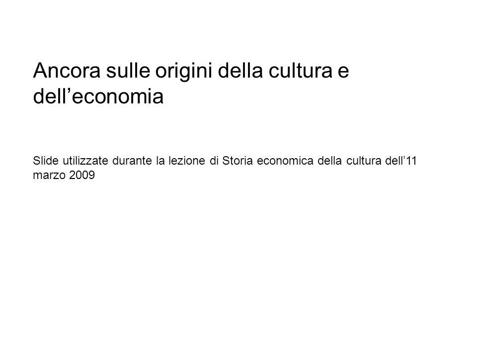 Ancora sulle origini della cultura e delleconomia Slide utilizzate durante la lezione di Storia economica della cultura dell11 marzo 2009