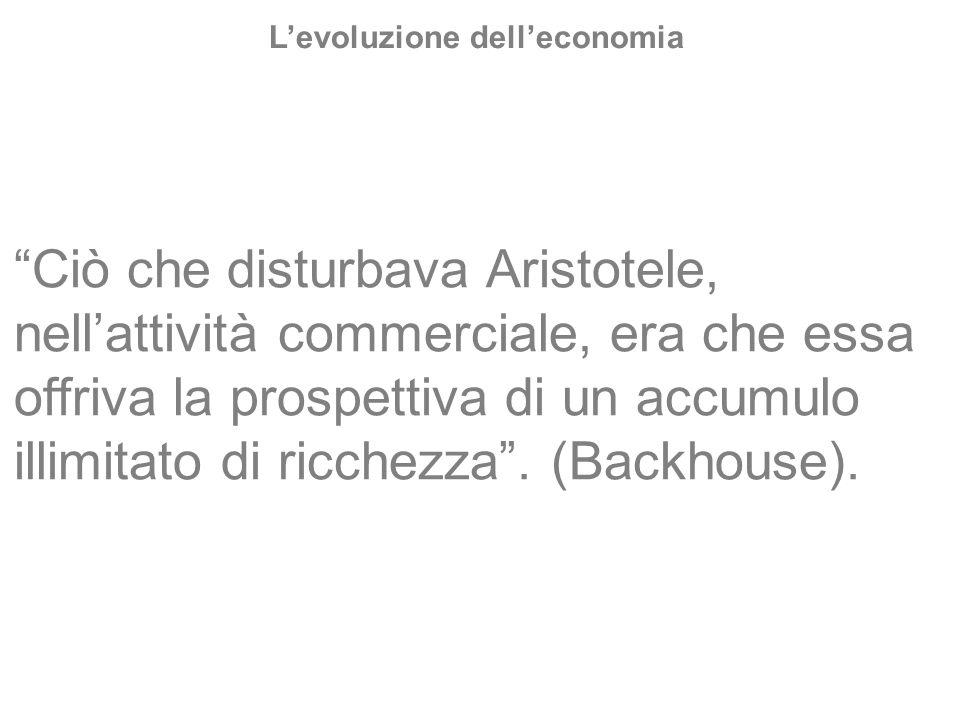 Ciò che disturbava Aristotele, nellattività commerciale, era che essa offriva la prospettiva di un accumulo illimitato di ricchezza. (Backhouse). Levo