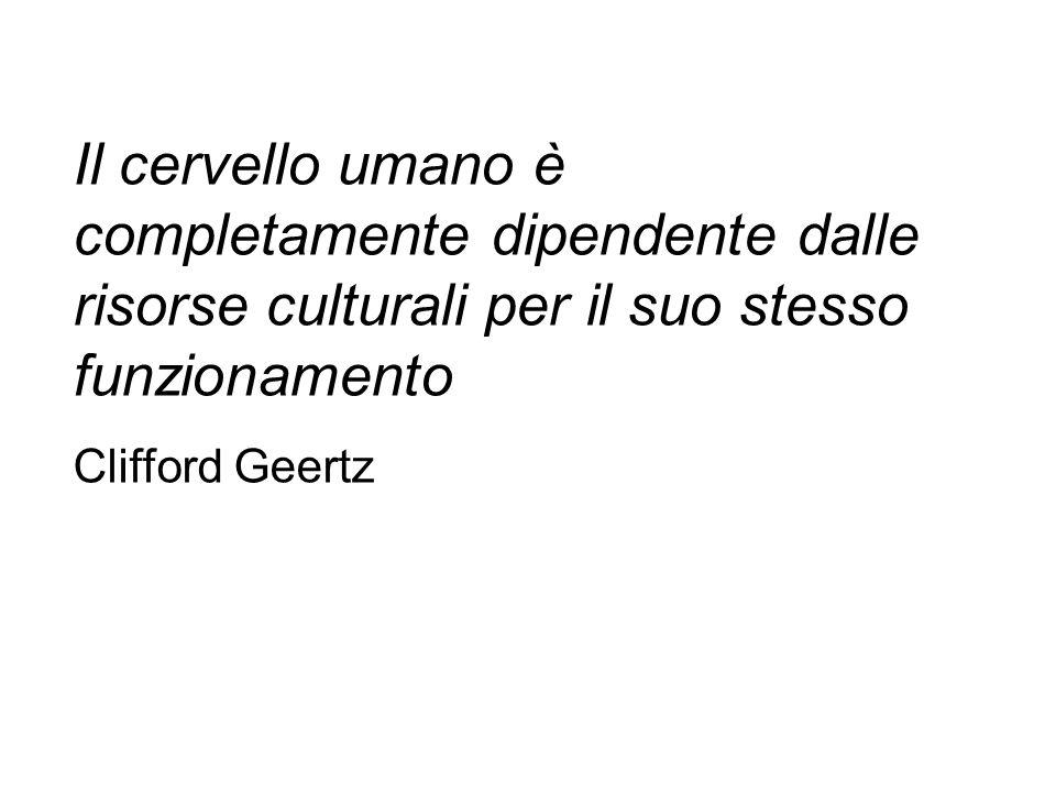 Il cervello umano è completamente dipendente dalle risorse culturali per il suo stesso funzionamento Clifford Geertz