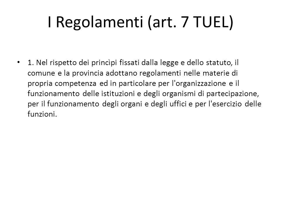 I Regolamenti (art. 7 TUEL) 1. Nel rispetto dei princìpi fissati dalla legge e dello statuto, il comune e la provincia adottano regolamenti nelle mate