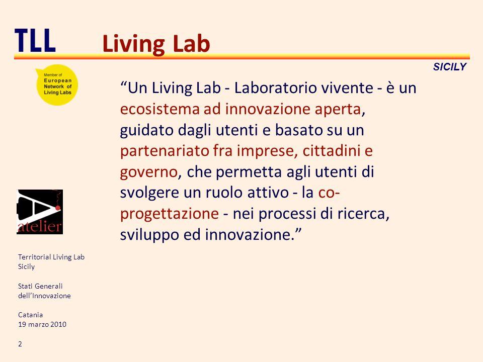 Territorial Living Lab Sicily Stati Generali dellInnovazione Catania 19 marzo 2010 2 TLL SICILY Living Lab Un Living Lab - Laboratorio vivente - è un ecosistema ad innovazione aperta, guidato dagli utenti e basato su un partenariato fra imprese, cittadini e governo, che permetta agli utenti di svolgere un ruolo attivo - la co- progettazione - nei processi di ricerca, sviluppo ed innovazione.