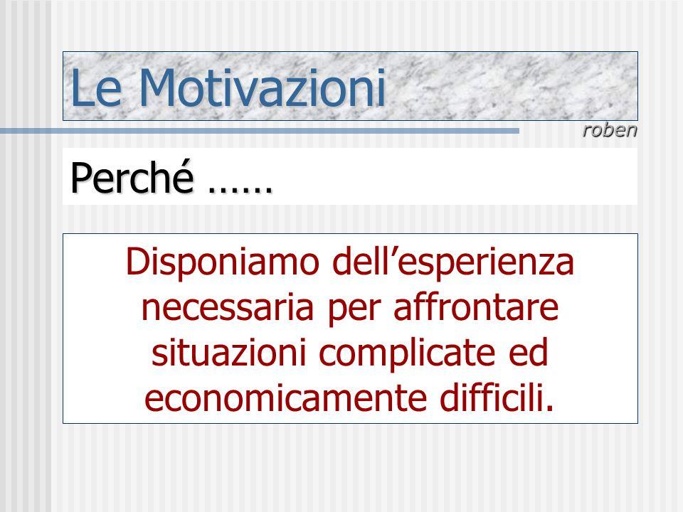 Le Motivazioni roben Perché …… Disponiamo dellesperienza necessaria per affrontare situazioni complicate ed economicamente difficili.