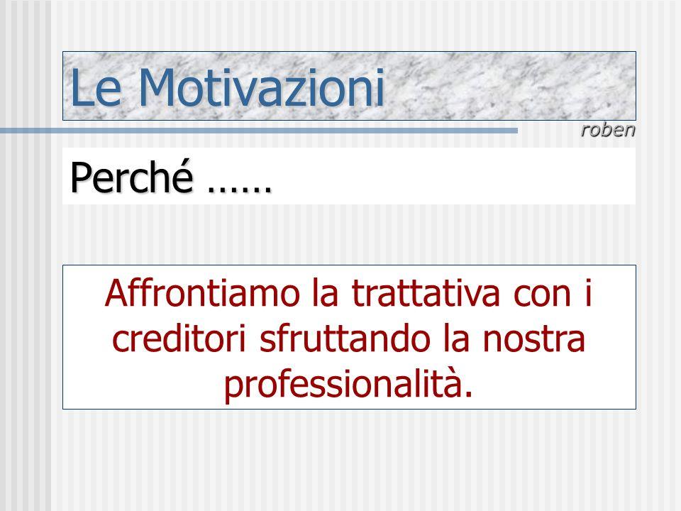 Le Motivazioni roben Perché …… Affrontiamo la trattativa con i creditori sfruttando la nostra professionalità.