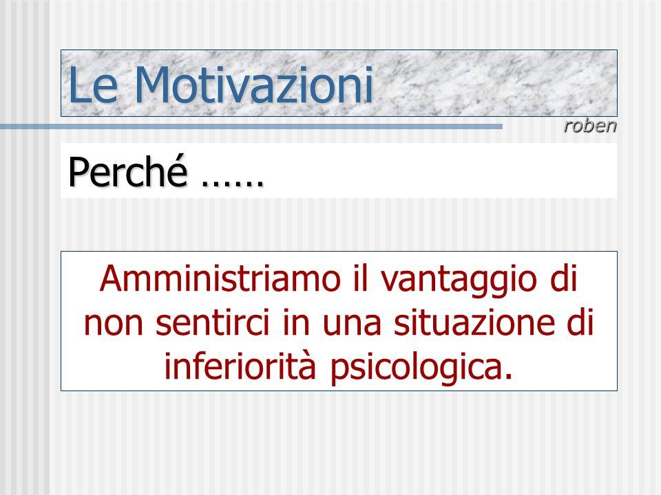 Le Motivazioni roben Perché …… Amministriamo il vantaggio di non sentirci in una situazione di inferiorità psicologica.
