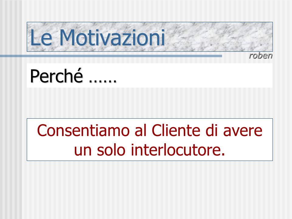 Le Motivazioni roben Perché …… Consentiamo al Cliente di avere un solo interlocutore.