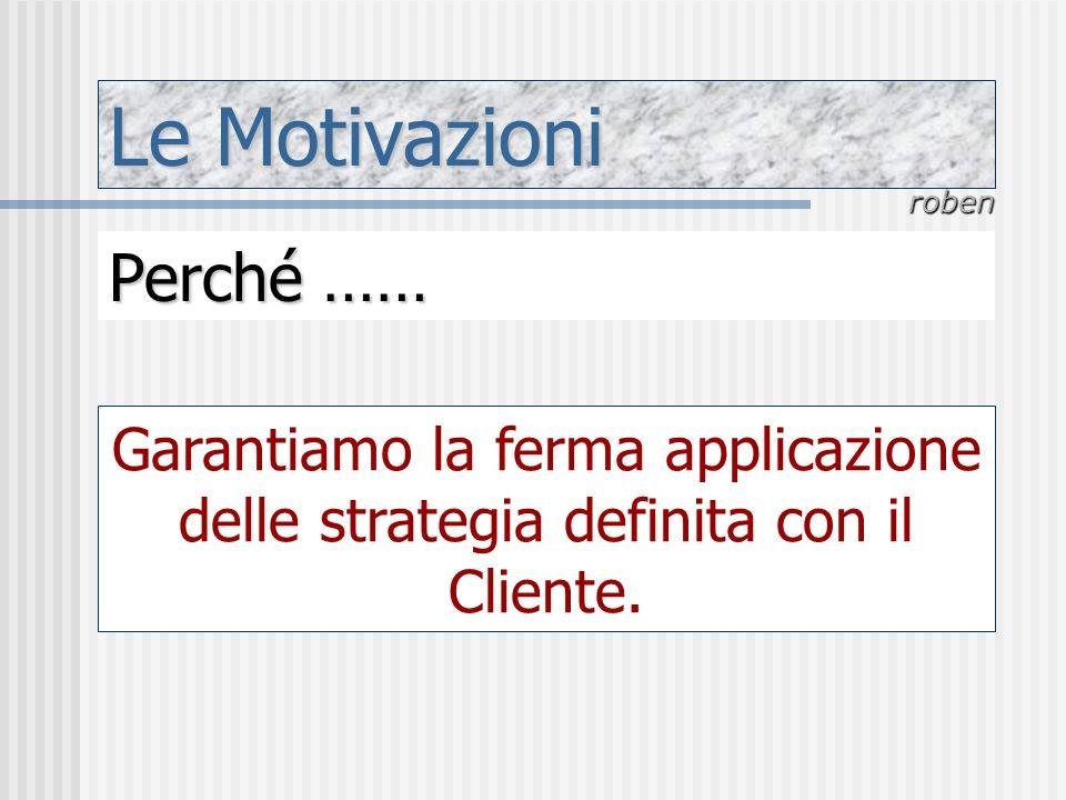 Le Motivazioni roben Perché …… Garantiamo la ferma applicazione delle strategia definita con il Cliente.