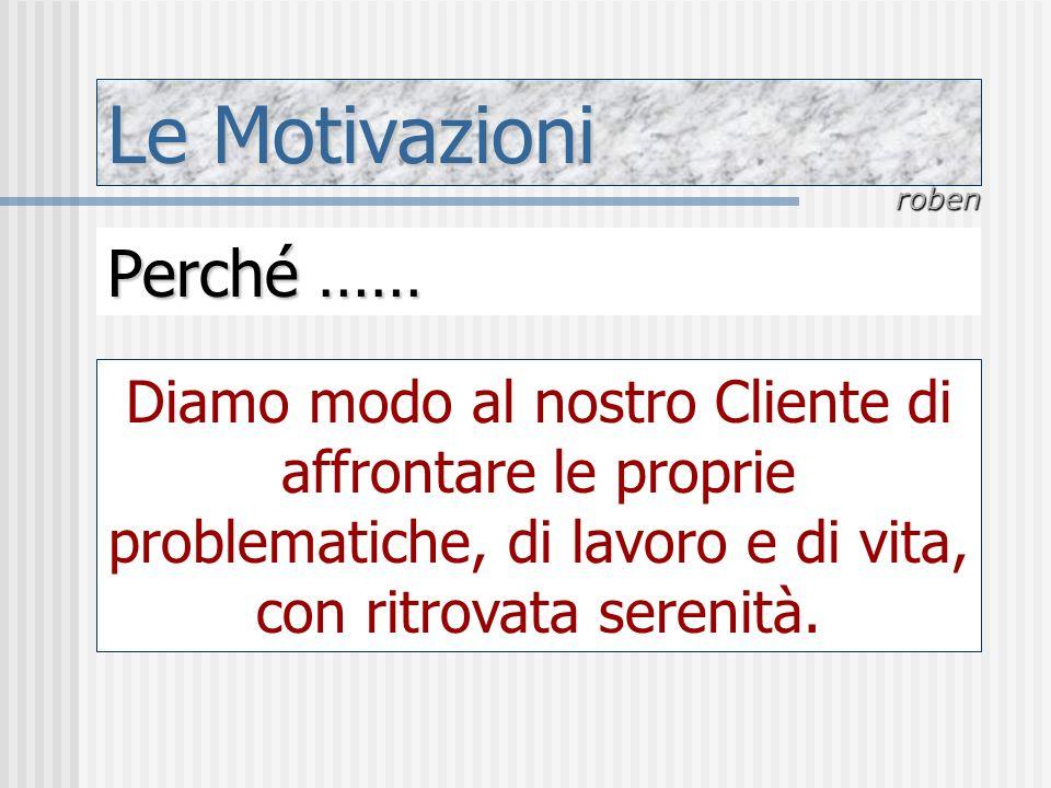 Le Motivazioni roben Perché …… Diamo modo al nostro Cliente di affrontare le proprie problematiche, di lavoro e di vita, con ritrovata serenità.