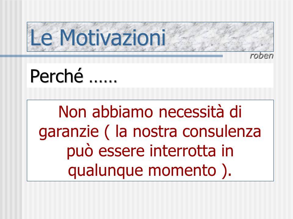 Le Motivazioni roben Perché …… Non abbiamo necessità di garanzie ( la nostra consulenza può essere interrotta in qualunque momento ).