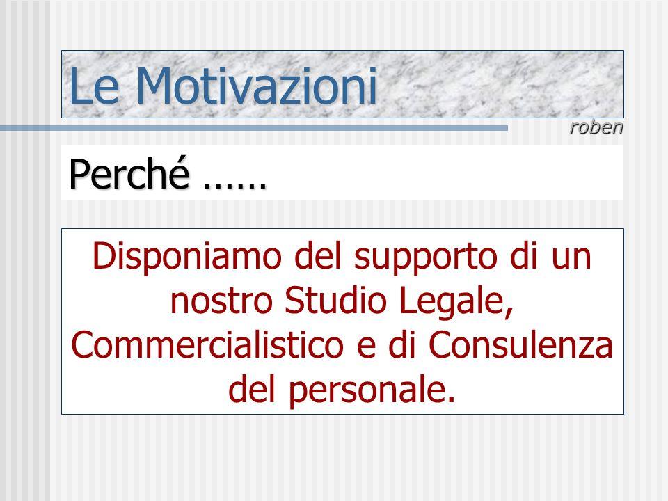 Le Motivazioni roben Perché …… Disponiamo del supporto di un nostro Studio Legale, Commercialistico e di Consulenza del personale.