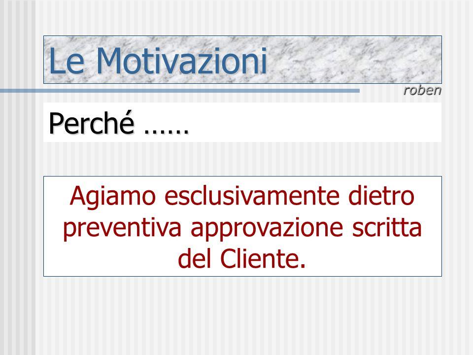Le Motivazioni roben Perché …… Agiamo esclusivamente dietro preventiva approvazione scritta del Cliente.