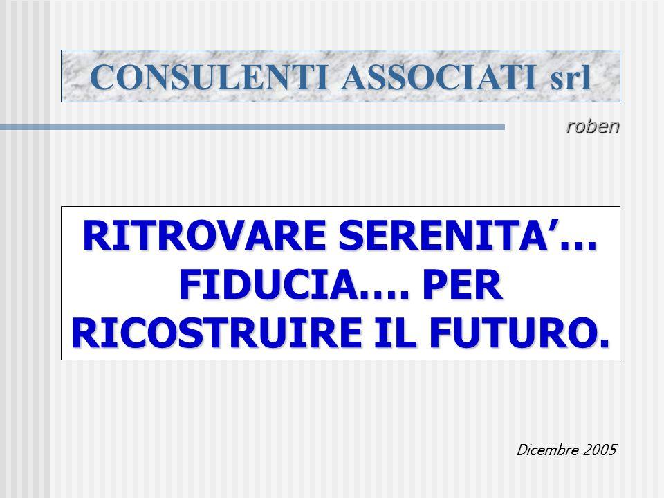 CONSULENTI ASSOCIATI srl roben RITROVARE SERENITA… FIDUCIA…. PER RICOSTRUIRE IL FUTURO. Dicembre 2005