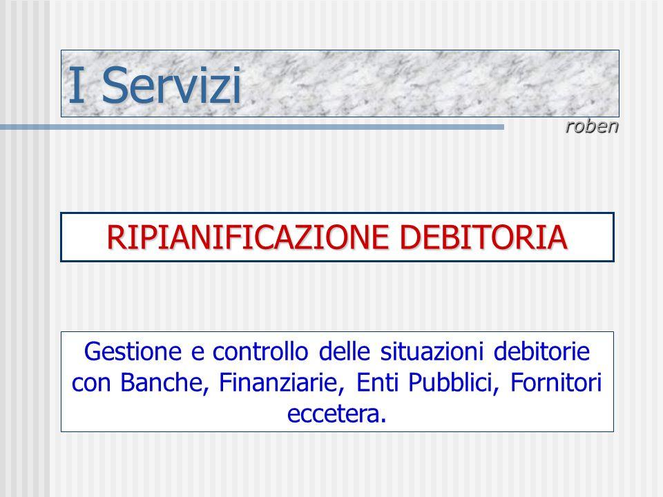 I Servizi roben RIPIANIFICAZIONE DEBITORIA Gestione e controllo delle situazioni debitorie con Banche, Finanziarie, Enti Pubblici, Fornitori eccetera.