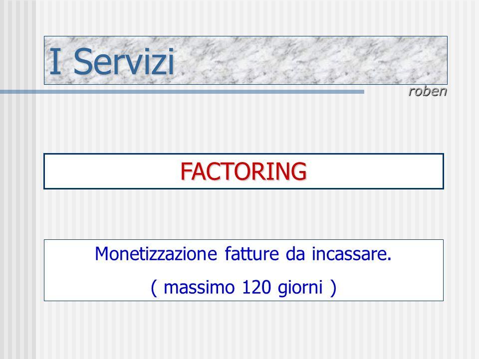 I Servizi roben FACTORING Monetizzazione fatture da incassare. ( massimo 120 giorni )