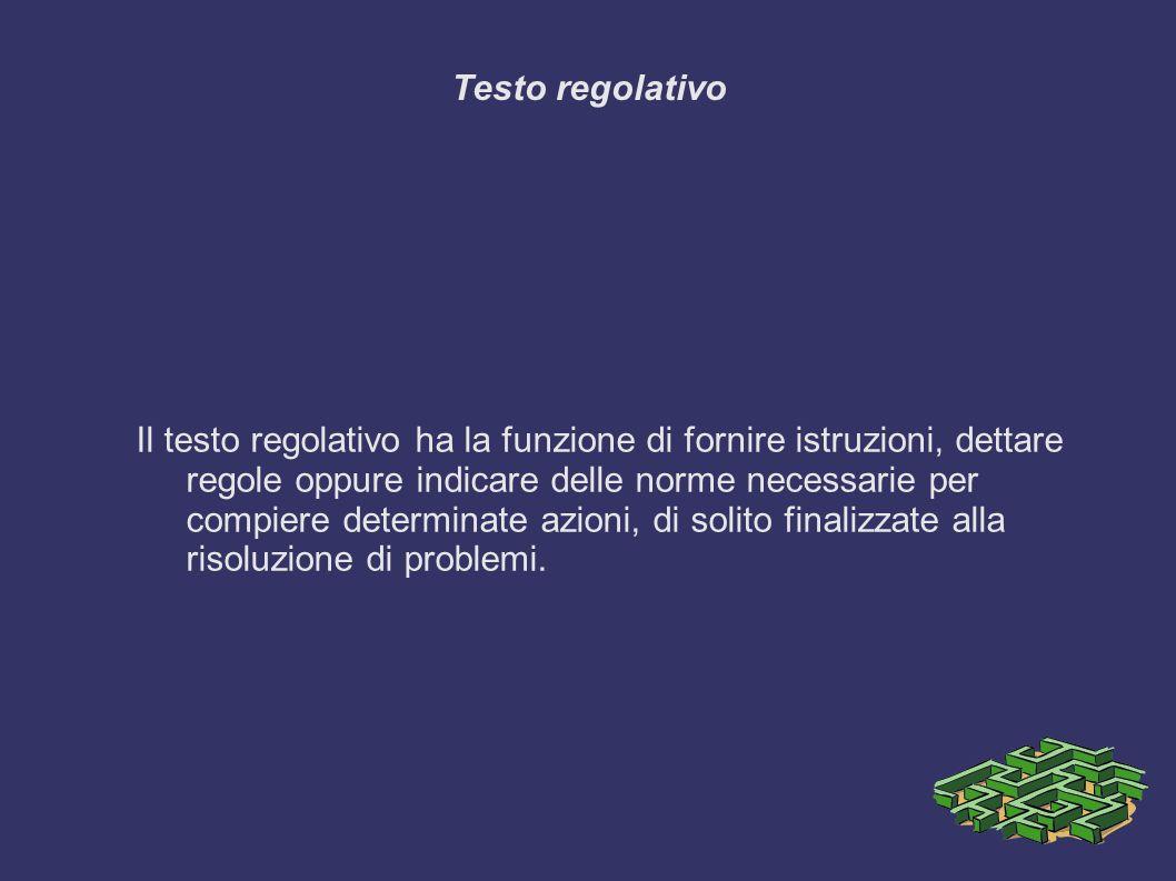 Testo regolativo Il testo regolativo ha la funzione di fornire istruzioni, dettare regole oppure indicare delle norme necessarie per compiere determinate azioni, di solito finalizzate alla risoluzione di problemi.