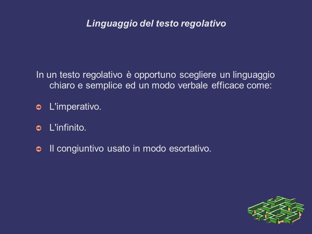 Linguaggio del testo regolativo In un testo regolativo è opportuno scegliere un linguaggio chiaro e semplice ed un modo verbale efficace come: L imperativo.