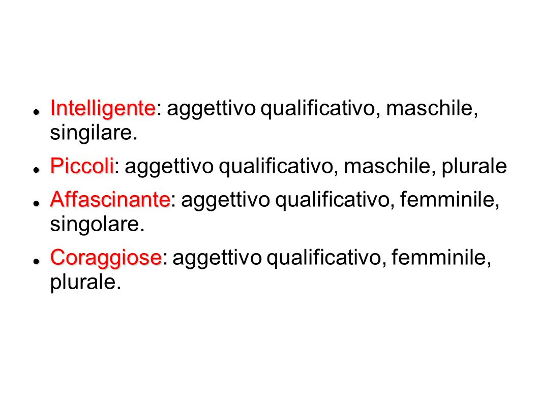 Intelligente Intelligente: aggettivo qualificativo, maschile, singilare. Piccoli Piccoli: aggettivo qualificativo, maschile, plurale Affascinante Affa