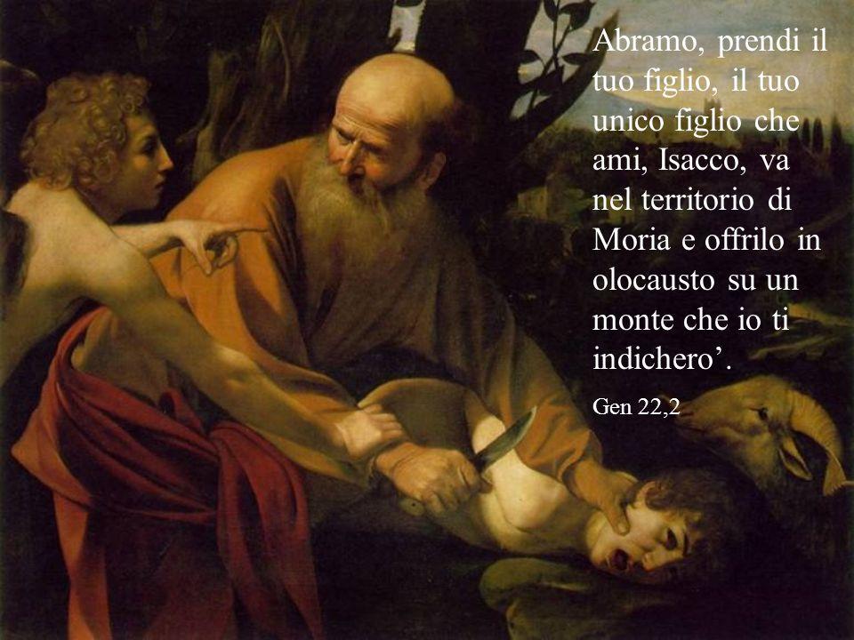 Abramo, prendi il tuo figlio, il tuo unico figlio che ami, Isacco, va nel territorio di Moria e offrilo in olocausto su un monte che io ti indichero.