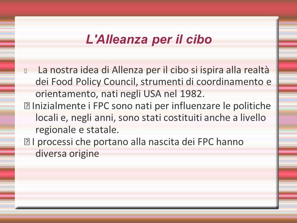 L'Alleanza per il cibo La nostra idea di Allenza per il cibo si ispira alla realtà dei Food Policy Council, strumenti di coordinamento e orientamento,