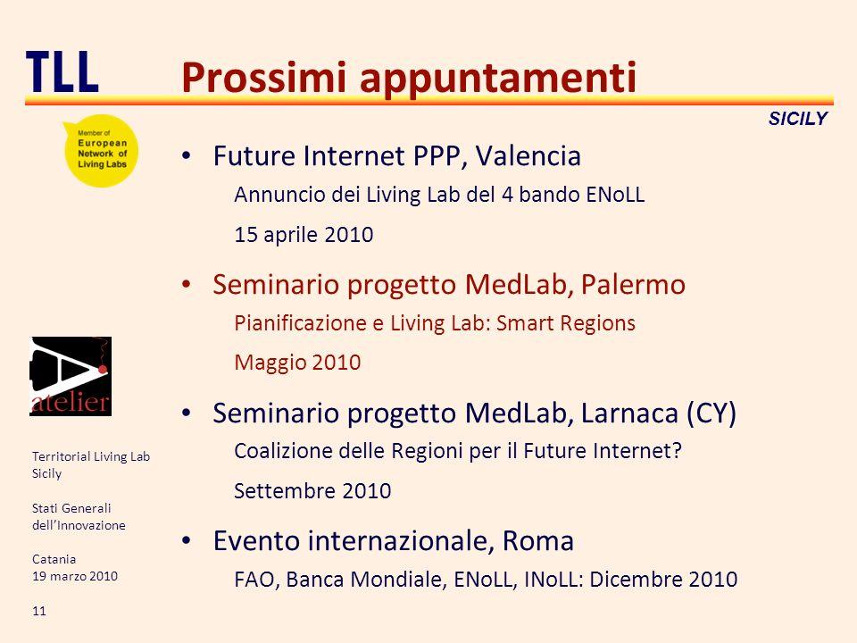 Territorial Living Lab Sicily Stati Generali dellInnovazione Catania 19 marzo 2010 11 TLL SICILY Prossimi appuntamenti Future Internet PPP, Valencia A