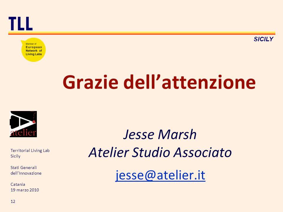 Territorial Living Lab Sicily Stati Generali dellInnovazione Catania 19 marzo 2010 12 TLL SICILY Grazie dellattenzione Jesse Marsh Atelier Studio Associato jesse@atelier.it