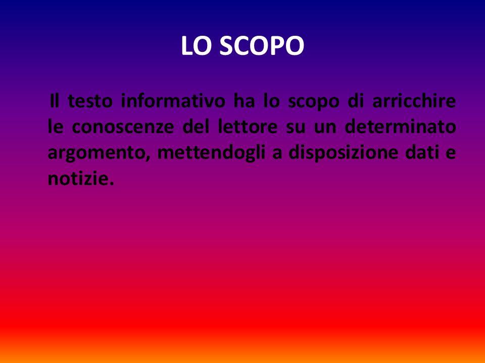 LO SCOPO Il testo informativo ha lo scopo di arricchire le conoscenze del lettore su un determinato argomento, mettendogli a disposizione dati e notiz