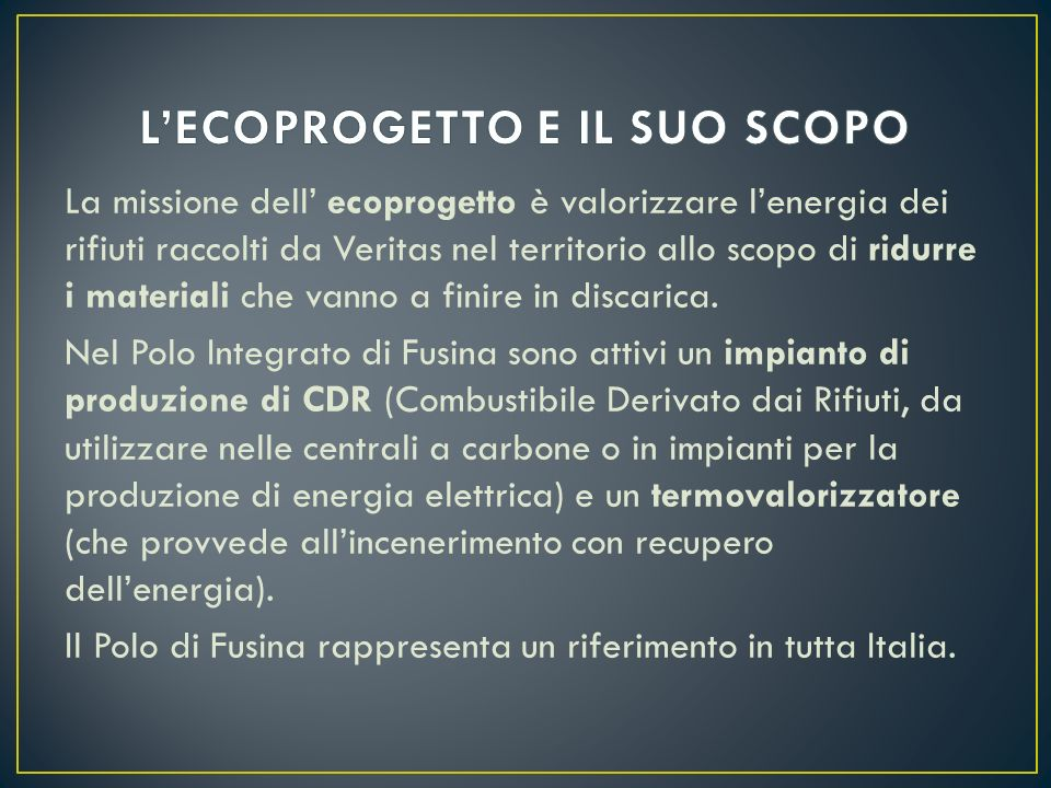 La missione dell ecoprogetto è valorizzare lenergia dei rifiuti raccolti da Veritas nel territorio allo scopo di ridurre i materiali che vanno a finir