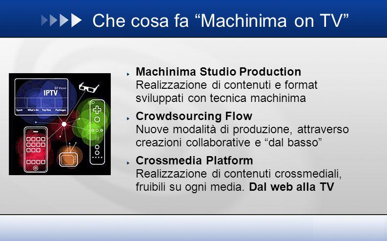 Che cosa fa Machinima on TV Machinima Studio Production Realizzazione di contenuti e format sviluppati con tecnica machinima Crowdsourcing Flow Nuove modalità di produzione, attraverso creazioni collaborative e dal basso Crossmedia Platform Realizzazione di contenuti crossmediali, fruibili su ogni media.