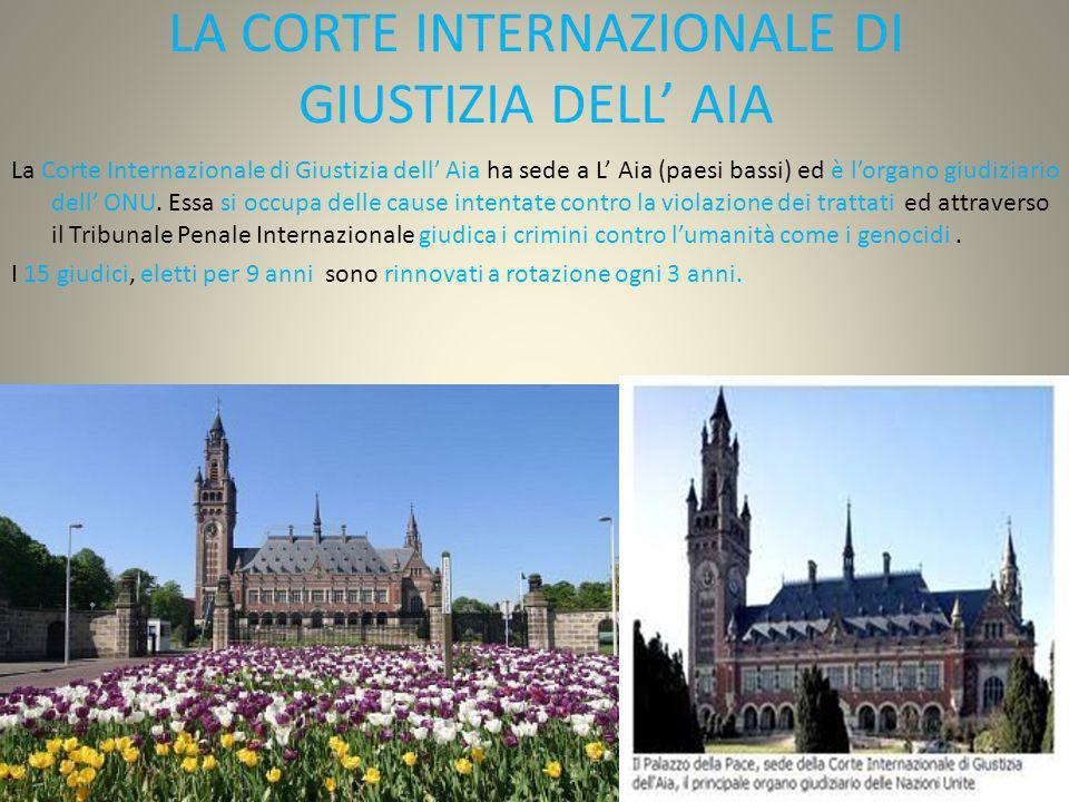 LA CORTE INTERNAZIONALE DI GIUSTIZIA DELL AIA La Corte Internazionale di Giustizia dell Aia ha sede a L Aia (paesi bassi) ed è lorgano giudiziario del
