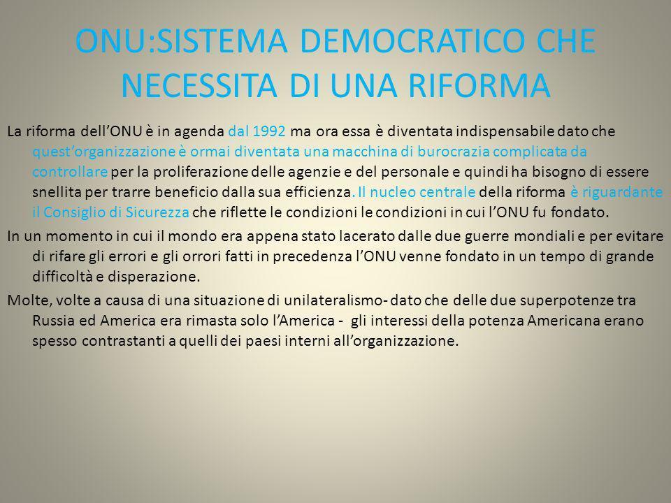 ONU:SISTEMA DEMOCRATICO CHE NECESSITA DI UNA RIFORMA La riforma dellONU è in agenda dal 1992 ma ora essa è diventata indispensabile dato che questorga
