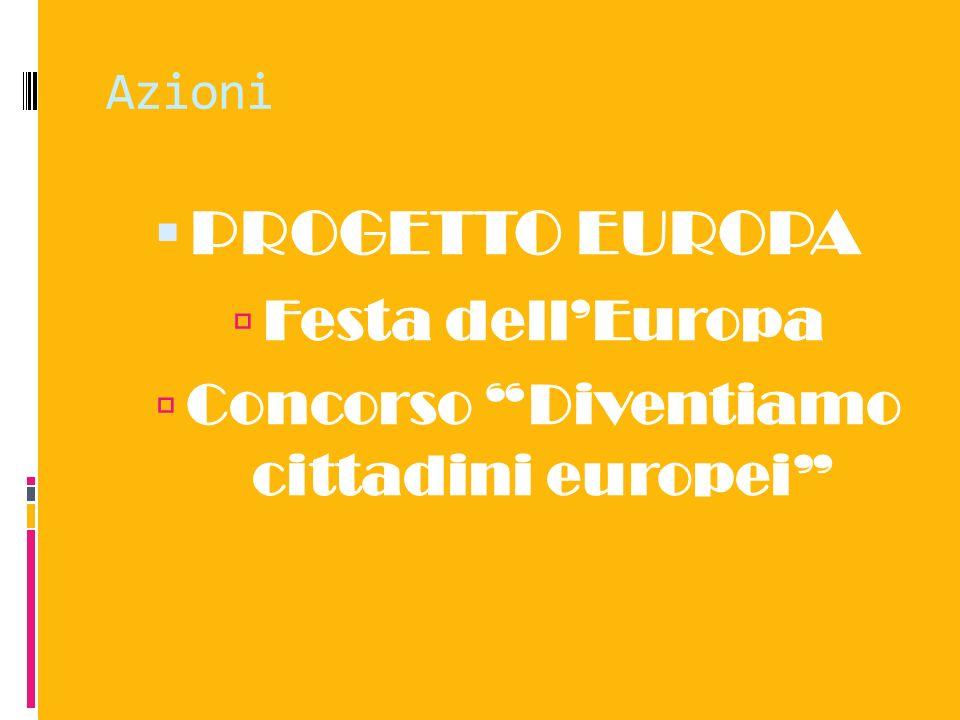 Azioni PROGETTO EUROPA Festa dellEuropa Concorso Diventiamo cittadini europei