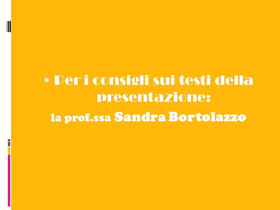 Per i consigli sui testi della presentazione: la prof.ssa Sandra Bortolazzo