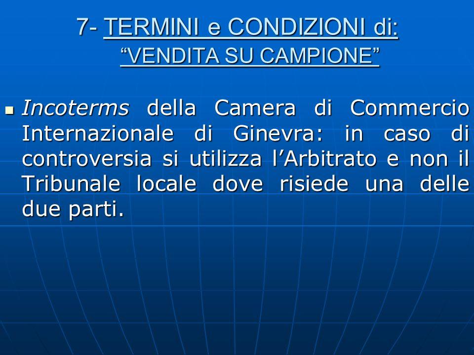 7- TERMINI e CONDIZIONI di: VENDITA SU CAMPIONE Incoterms della Camera di Commercio Internazionale di Ginevra: in caso di controversia si utilizza lAr