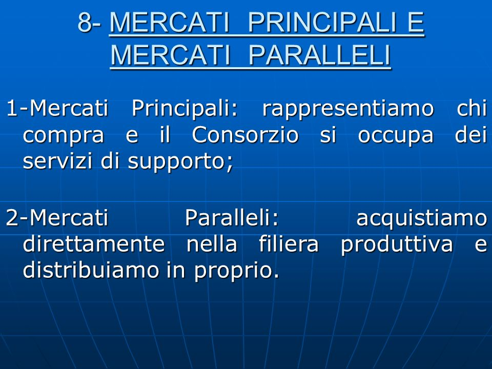 8- MERCATI PRINCIPALI E MERCATI PARALLELI 1-Mercati Principali: rappresentiamo chi compra e il Consorzio si occupa dei servizi di supporto; 2-Mercati