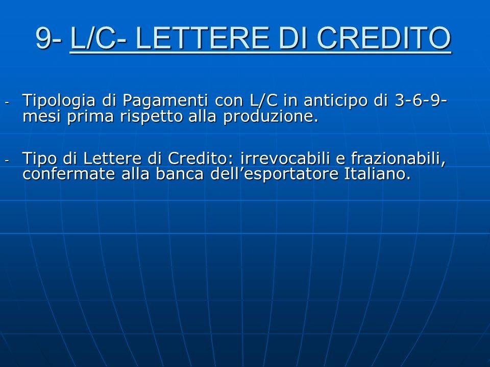 9- L/C- LETTERE DI CREDITO - Tipologia di Pagamenti con L/C in anticipo di 3-6-9- mesi prima rispetto alla produzione. - Tipo di Lettere di Credito: i