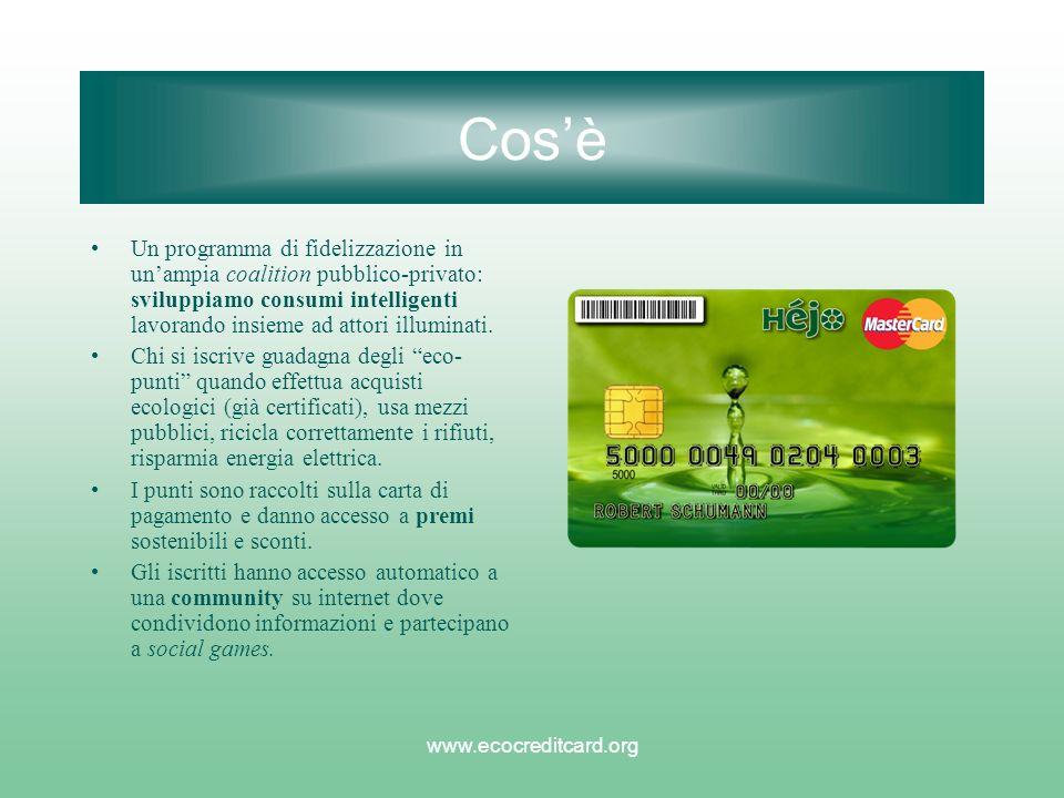 www.ecocreditcard.org Cosè Un programma di fidelizzazione in unampia coalition pubblico-privato: sviluppiamo consumi intelligenti lavorando insieme ad attori illuminati.
