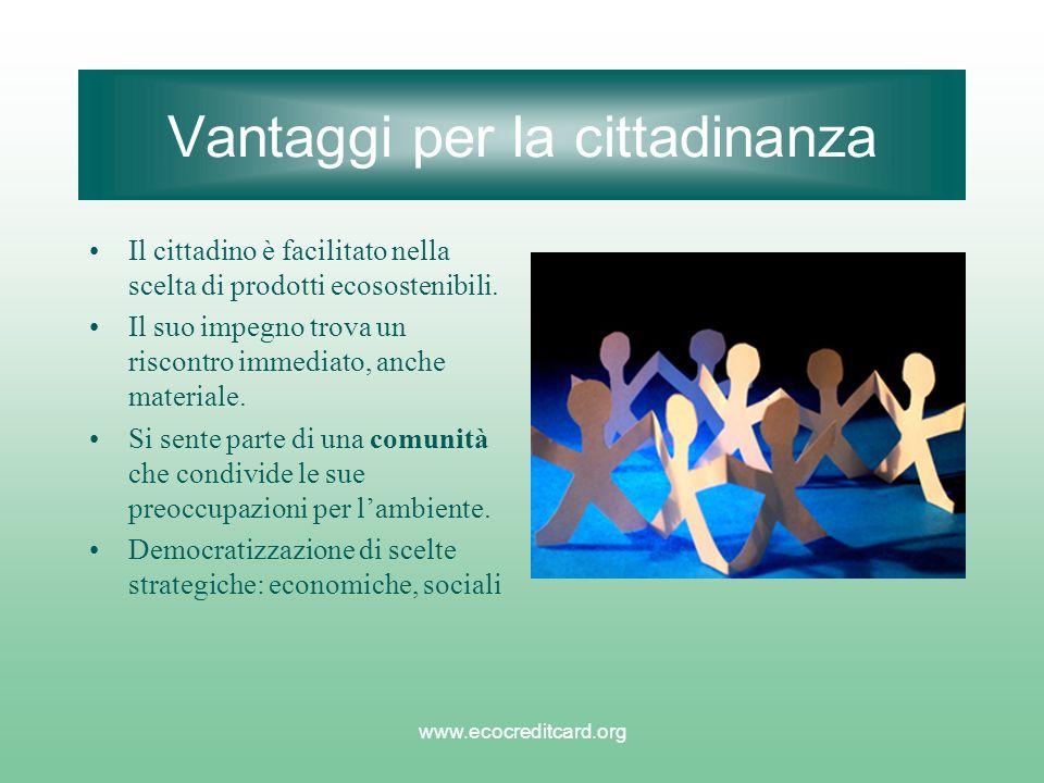 www.ecocreditcard.org Vantaggi per la cittadinanza Il cittadino è facilitato nella scelta di prodotti ecosostenibili. Il suo impegno trova un riscontr