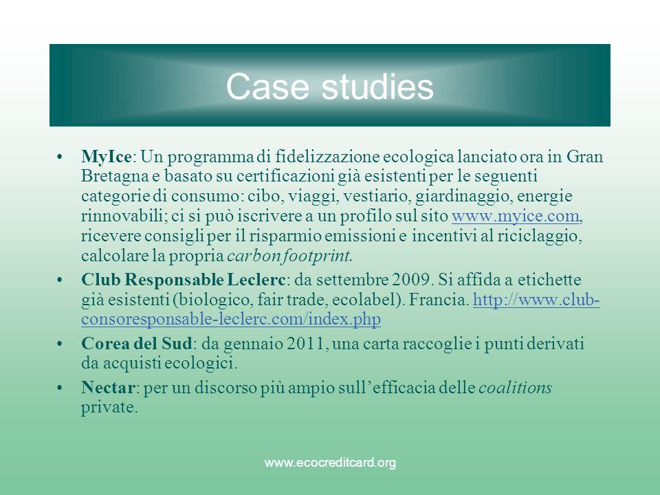 www.ecocreditcard.org Case studies MyIce: Un programma di fidelizzazione ecologica lanciato ora in Gran Bretagna e basato su certificazioni già esistenti per le seguenti categorie di consumo: cibo, viaggi, vestiario, giardinaggio, energie rinnovabili; ci si può iscrivere a un profilo sul sito www.myice.com, ricevere consigli per il risparmio emissioni e incentivi al riciclaggio, calcolare la propria carbon footprint.www.myice.com Club Responsable Leclerc: da settembre 2009.