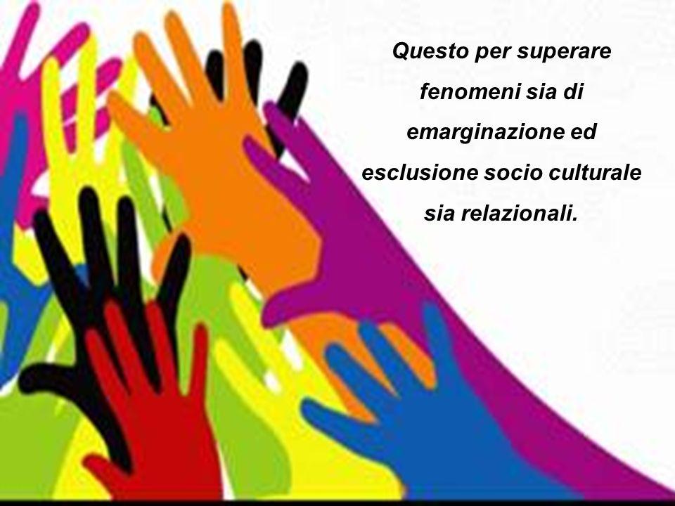 Questo per superare fenomeni sia di emarginazione ed esclusione socio culturale sia relazionali.