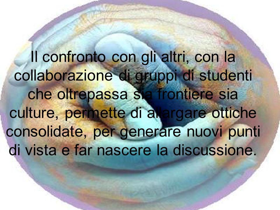 Il confronto con gli altri, con la collaborazione di gruppi di studenti che oltrepassa sia frontiere sia culture, permette di allargare ottiche consol