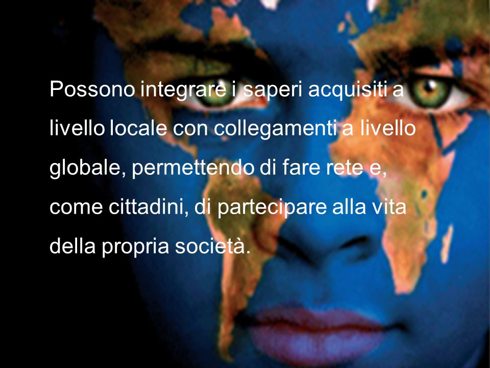 Possono integrare i saperi acquisiti a livello locale con collegamenti a livello globale, permettendo di fare rete e, come cittadini, di partecipare a