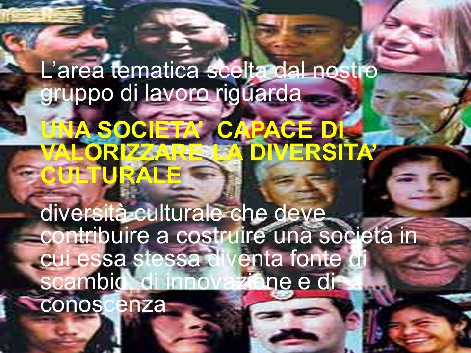 Larea tematica scelta dal nostro gruppo di lavoro riguarda UNA SOCIETA CAPACE DI VALORIZZARE LA DIVERSITA CULTURALE diversità culturale che deve contr