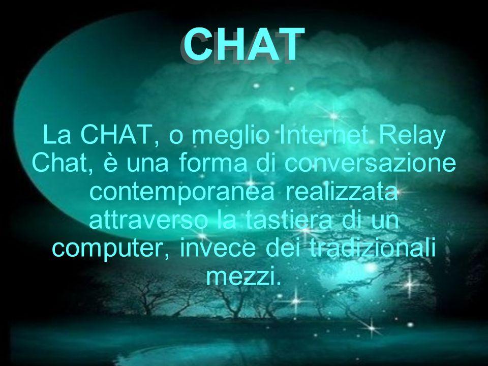 CHAT La CHAT, o meglio Internet Relay Chat, è una forma di conversazione contemporanea realizzata attraverso la tastiera di un computer, invece dei tr