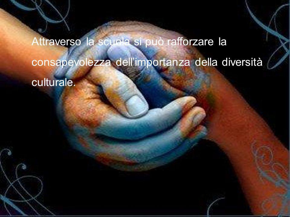 Attraverso la scuola si può rafforzare la consapevolezza dellimportanza della diversità culturale.