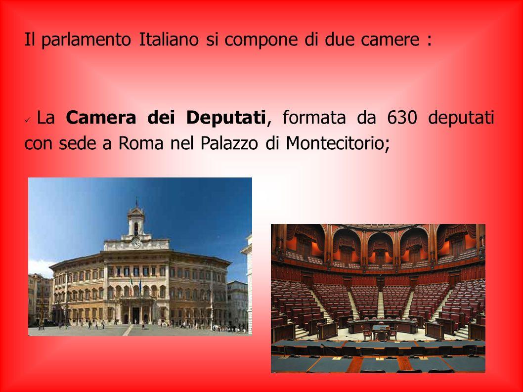 Il parlamento Italiano si compone di due camere : La Camera dei Deputati, formata da 630 deputati con sede a Roma nel Palazzo di Montecitorio;